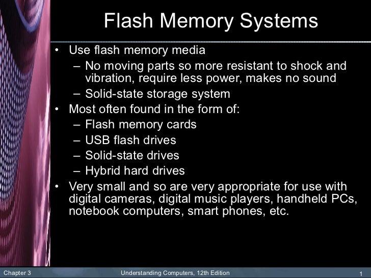 Flash Memory Systems <ul><li>Use flash memory media </li></ul><ul><ul><li>No moving parts so more resistant to shock and v...