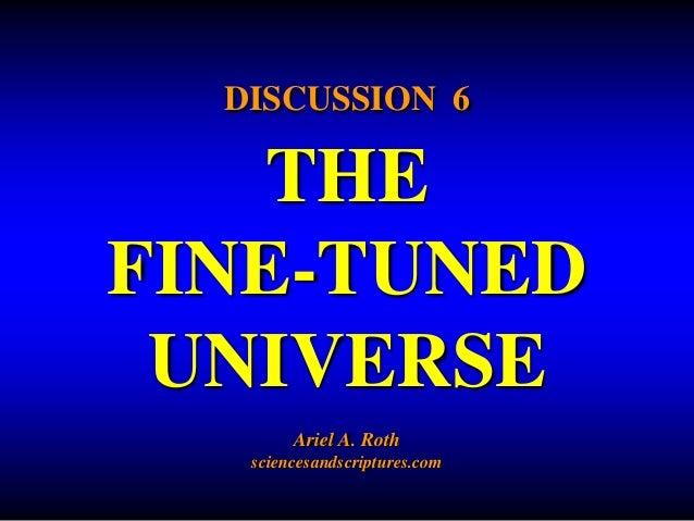 DISCUSSION 6  THE  FINE-TUNED  UNIVERSE  Ariel A. Roth  sciencesandscriptures.com