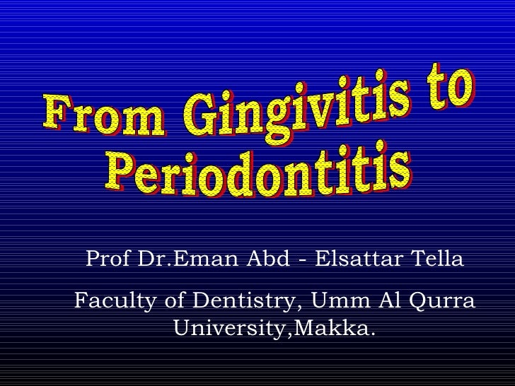 From Gingivitis to  Periodontitis Prof Dr.Eman Abd - Elsattar Tella Faculty of Dentistry, Umm Al Qurra University,Makka.
