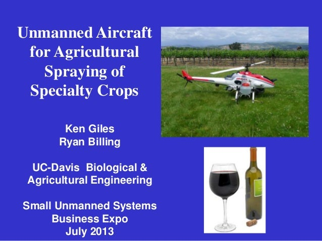 Unmanned Aircraft for Agricultural Spraying of Specialty Crops Ken Giles Ryan Billing UC-Davis Biological & Agricultural E...