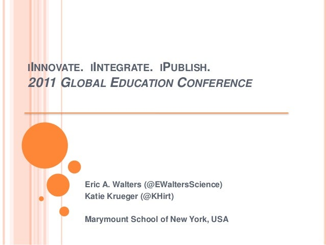 IINNOVATE. IINTEGRATE. IPUBLISH. 2011 GLOBAL EDUCATION CONFERENCE Eric A. Walters (@EWaltersScience) Katie Krueger (@KHirt...