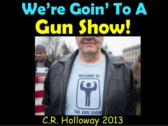 We're Goin' To A Gun Show! C.R. Holloway 2013