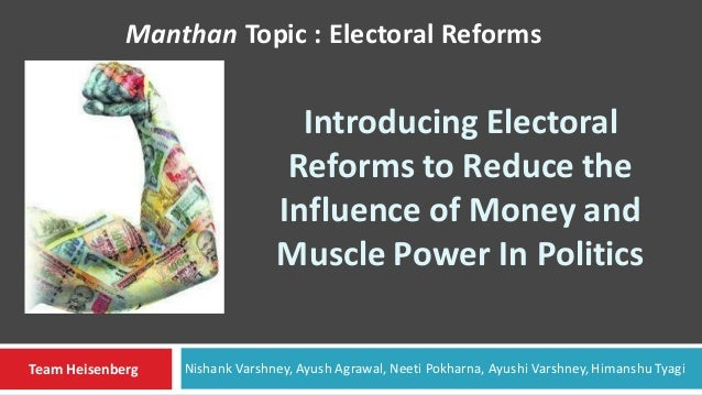 Introducing Electoral Reforms to Reduce the Influence of Money and Muscle Power In Politics Manthan Topic : Electoral Refo...