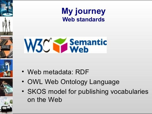 My journey Web standards • Web metadata: RDF • OWL Web Ontology Language • SKOS model for publishing vocabularies on the W...