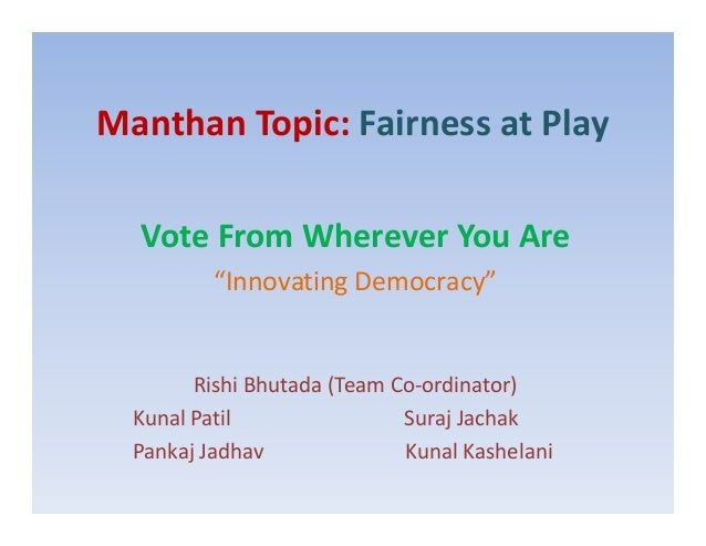 "Manthan Topic: Fairness at Play Vote From Wherever You Are ""Innovating Democracy"" Rishi Bhutada (Team Co-ordinator) Kunal ..."