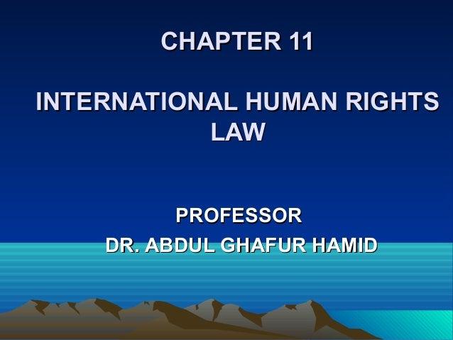 CHAPTER 11CHAPTER 11 INTERNATIONAL HUMAN RIGHTSINTERNATIONAL HUMAN RIGHTS LAWLAW PROFESSORPROFESSOR DR. ABDUL GHAFUR HAMID...
