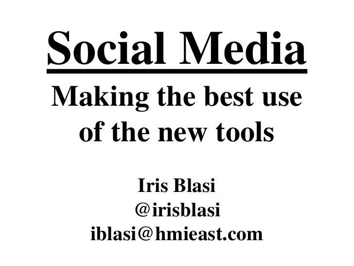 Social Media<br />Making the best use<br />of the new tools<br />Iris Blasi<br />@irisblasi<br />iblasi@hmieast.com<br />