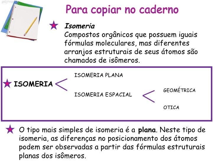 O tipo mais simples de isomeria é a  plana . Neste tipo de isomeria, as diferenças no posicionamento dos átomos podem ser ...