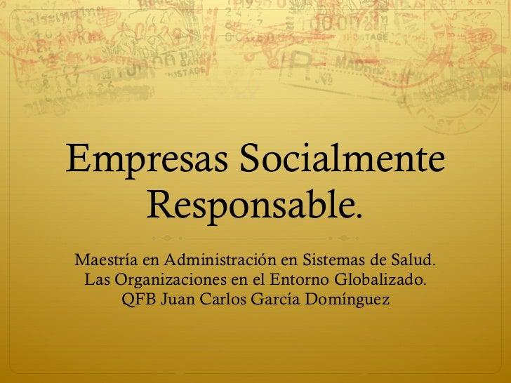 Empresas Socialmente Responsable. Maestría en Administración en Sistemas de Salud. Las Organizaciones en el Entorno Global...
