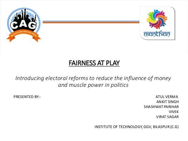 FAIRNESS AT PLAY Introducing electoral reforms to reduce the influence of money and muscle power in politics PRESENTED BY:...