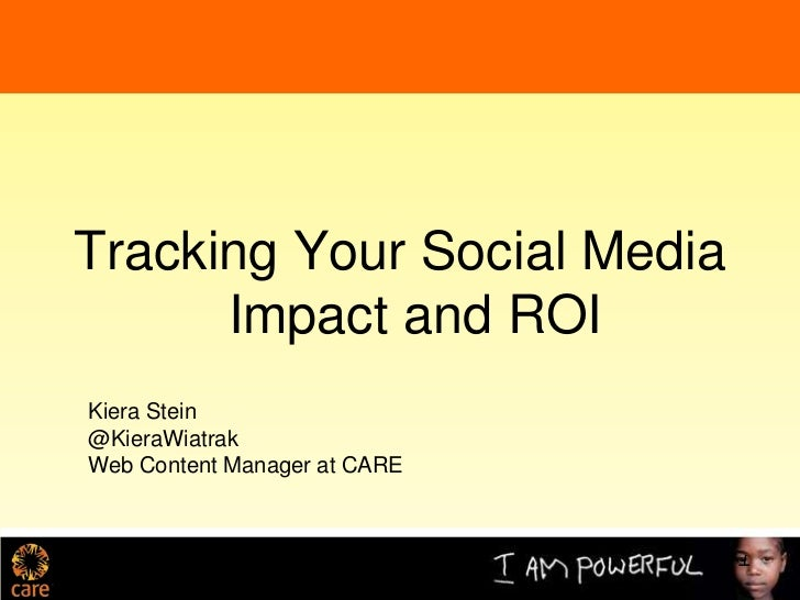 Tracking Your Social Media      Impact and ROIKiera Stein@KieraWiatrakWeb Content Manager at CARE                         ...