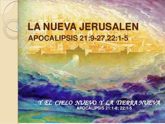 LA NUEVA JERUSALENAPOCALIPSIS 21:9-27,22:1-5  Y EL CIELO NUEVO Y LA TIERRA NUEVA            APOCALIPSIS 21:1-8; 22:1-5