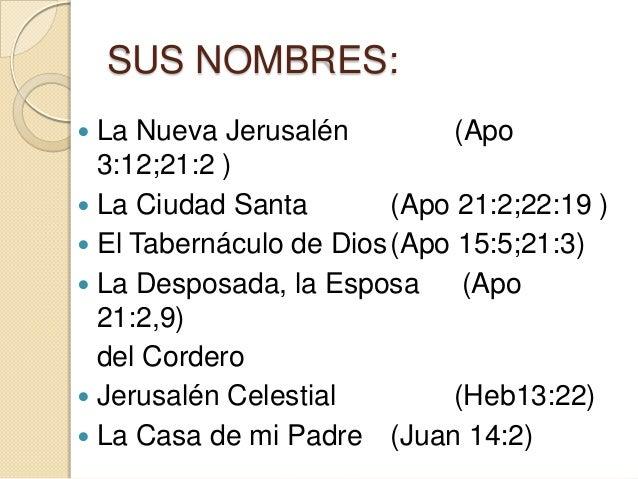 SUS NOMBRES: La Nueva Jerusalén          (Apo  3:12;21:2 ) La Ciudad Santa        (Apo 21:2;22:19 ) El Tabernáculo de D...