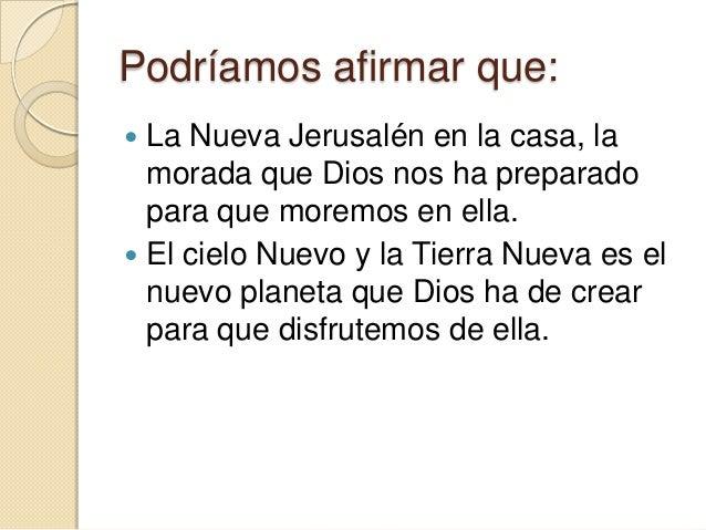 Podríamos afirmar que: La Nueva Jerusalén en la casa, la  morada que Dios nos ha preparado  para que moremos en ella. El...