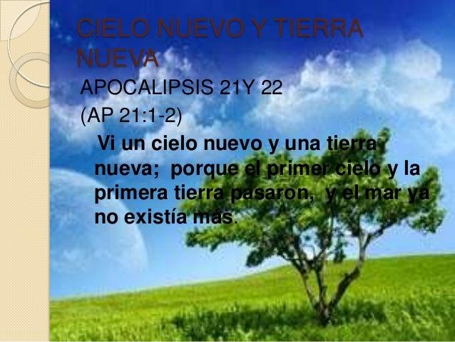 CIELO NUEVO Y TIERRANUEVAAPOCALIPSIS 21Y 22(AP 21:1-2)  Vi un cielo nuevo y una tierra  nueva; porque el primer cielo y la...