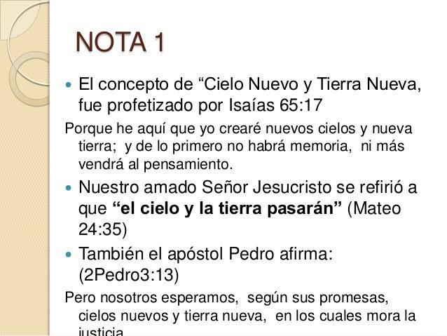 """NOTA 1   El concepto de """"Cielo Nuevo y Tierra Nueva,    fue profetizado por Isaías 65:17Porque he aquí que yo crearé nuev..."""