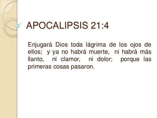 APOCALIPSIS 21:4Enjugará Dios toda lágrima de los ojos deellos; y ya no habrá muerte, ni habrá másllanto, ni clamor, ni do...