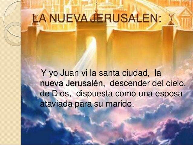 LA NUEVA JERUSALEN: Y yo Juan vi la santa ciudad, la nueva Jerusalén, descender del cielo, de Dios, dispuesta como una esp...