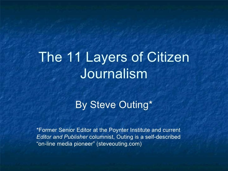 The 11 Layers of Citizen Journalism By Steve Outing* *Former Senior Editor at the Poynter Institute and current  Editor an...