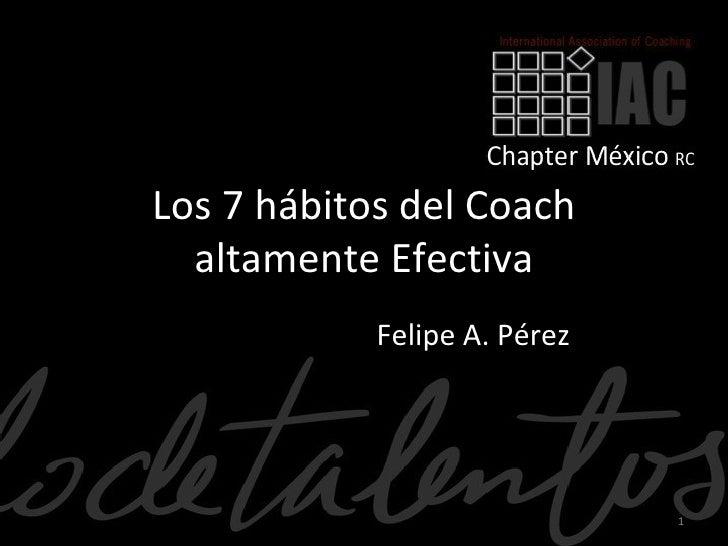 Los 7 hábitos del Coach  altamente Efectiva            Felipe A. Pérez                              1