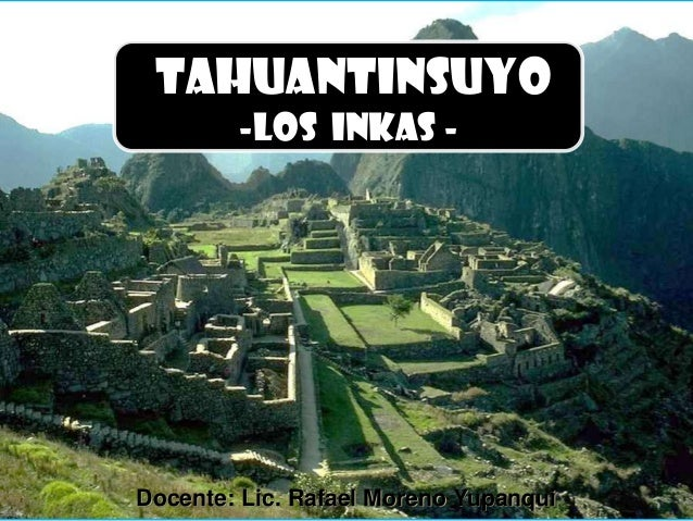 TAHUANTINSUYO -los inkas -  Docente: Lic. Rafael Moreno Yupanqui