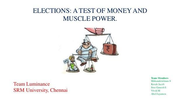 ELECTIONS: A TEST OF MONEY AND MUSCLE POWER. Team Luminance SRM University, Chennai Team Members Mohanakrishnan S Korah Ja...