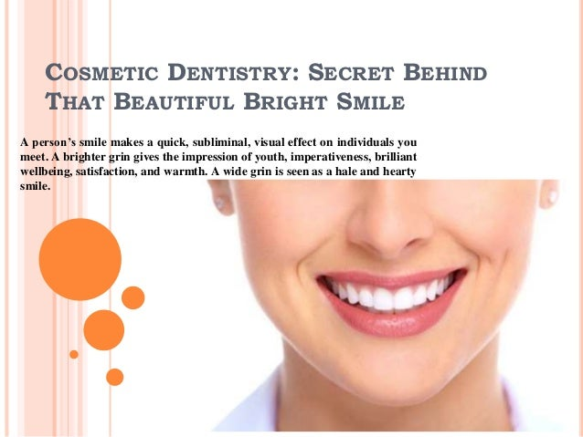 COSMETIC DENTISTRY: SECRET BEHIND THAT BEAUTIFUL BRIGHT SMILE A person's smile makes a quick, subliminal, visual effect on...