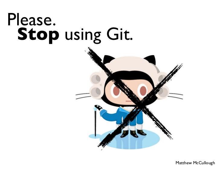 Please. Stop using Git.                   Matthew McCullough
