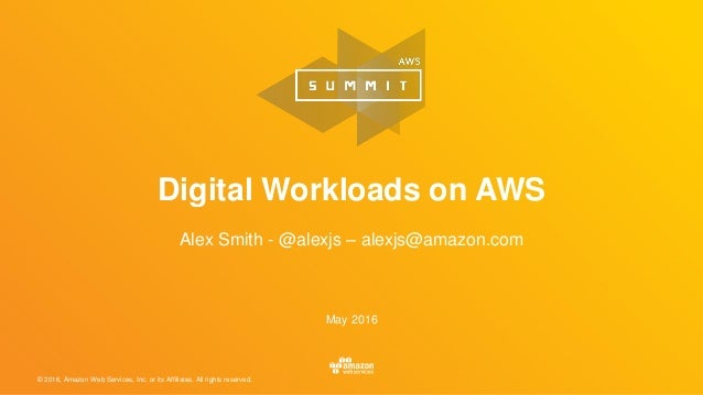 © 2016, Amazon Web Services, Inc. or its Affiliates. All rights reserved. May 2016 Digital Workloads on AWS Alex Smith - @...