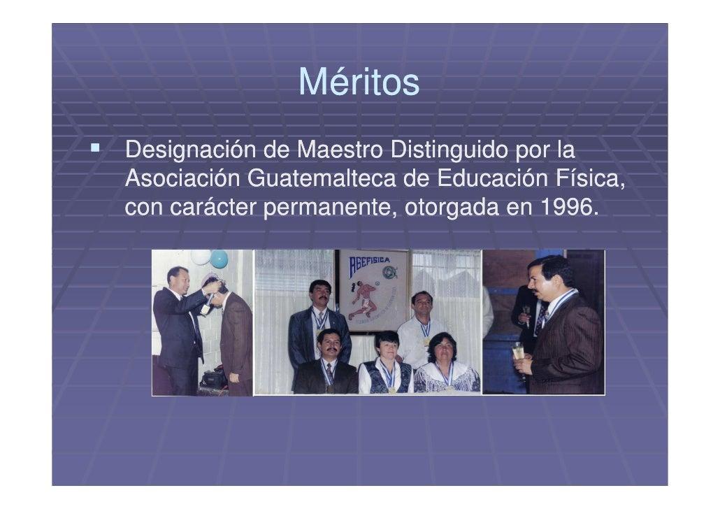 Méritos Designación de Maestro Distinguido por la Asociación Guatemalteca de Educación Física, con carácter permanente, ot...