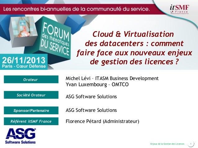 Cloud & Virtualisation des datacenters : comment faire face aux nouveaux enjeux de gestion des licences? Orateur  Michel ...