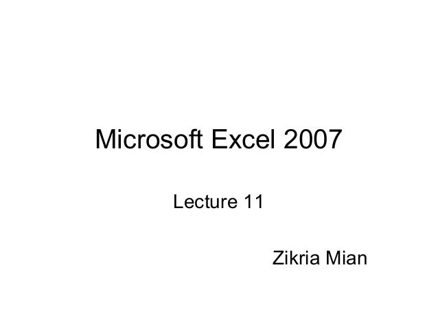 Microsoft Excel 2007Lecture 11Zikria Mian