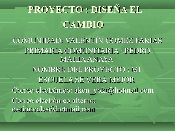 PROYECTO : DISEÑA EL             CAMBIOCOMUNIDAD: VALENTIN GOMEZ FARIAS    PRIMARIA COMUNITARIA : PEDRO               MARI...