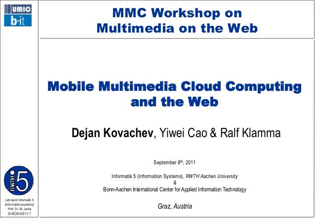 MMC Workshop on Multimedia on the Web  Mobile Multimedia Cloud Computing and the Web Dejan Kovachev, Yiwei Cao & Ralf Klam...
