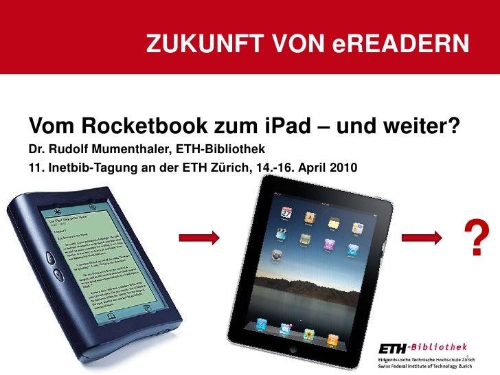 Zukunft von eReadern<br />15.04.2010<br />1<br />?<br />Vom Rocketbook zum iPad – und weiter?<br />Dr. Rudolf Mumenthaler,...