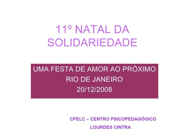 11º NATAL DA SOLIDARIEDADE UMA FESTA DE AMOR AO PRÓXIMO RIO DE JANEIRO 20/12/2008 CPELC – CENTRO PSICOPEDAGÓGICO  LOURDES ...