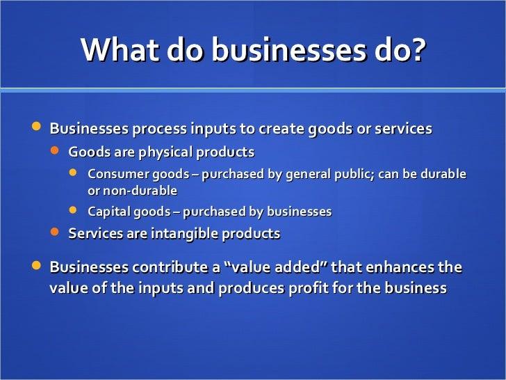 What do businesses do? <ul><li>Businesses process inputs to create goods or services </li></ul><ul><ul><li>Goods are physi...