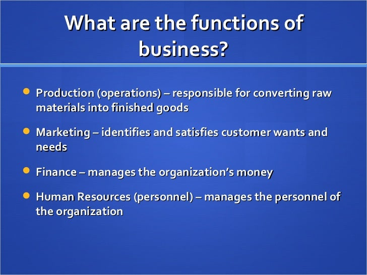 What are the functions of business? <ul><li>Production (operations) – responsible for converting raw materials into finish...