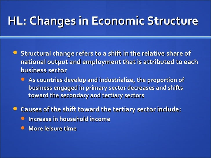 HL: Changes in Economic Structure <ul><li>Structural change refers to a shift in the relative share of national output and...