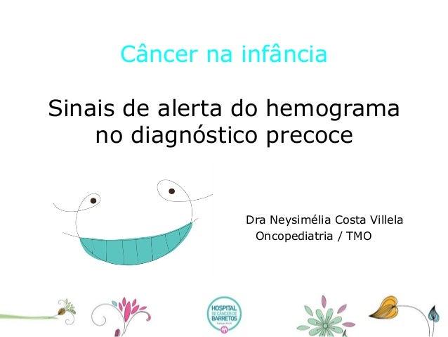 Câncer na infânciaSinais de alerta do hemograma no diagnóstico precoce Dra Neysimélia Costa Villela Oncopediatria / TMO