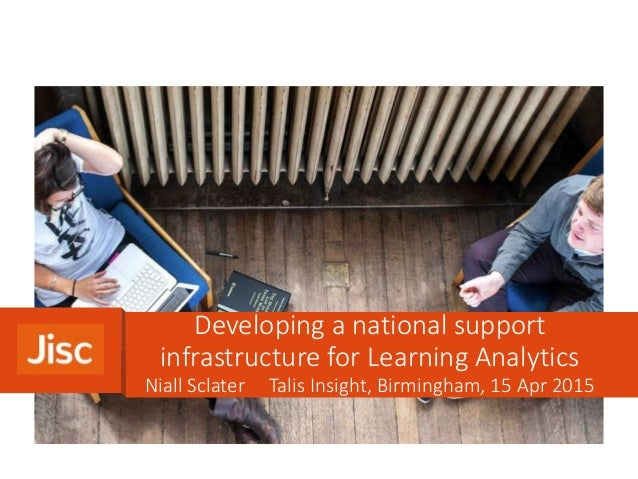 Niall Sclater Talis Insight, Birmingham, 15 Apr 2015 Developing a national support infrastructure for Learning Analytics