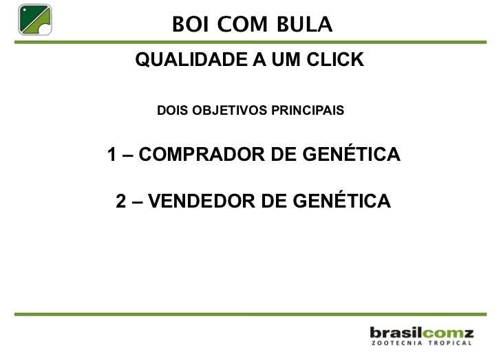 BOI COM BULA  QUALIDADE A UM CLICK    DOIS OBJETIVOS PRINCIPAIS1 – COMPRADOR DE GENÉTICA2 – VENDEDOR DE GENÉTICA