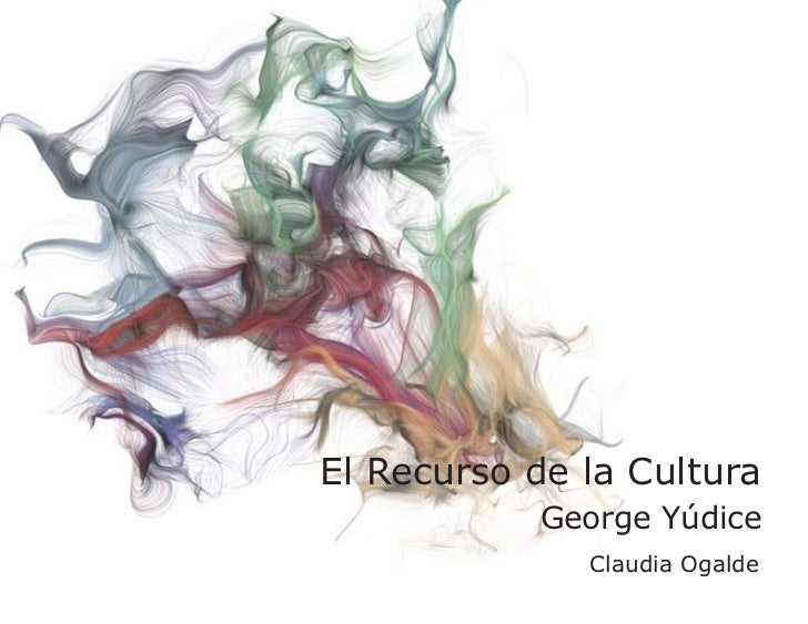 El Recurso de la Cultura         George Yúdice          Claudia Ogalde