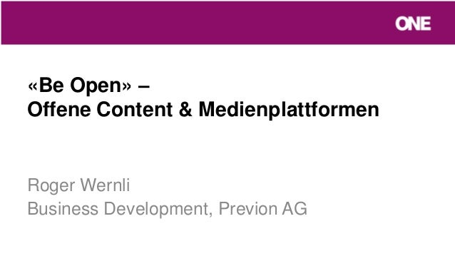 «Be Open» –Offene Content & MedienplattformenRoger WernliBusiness Development, Previon AG