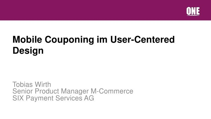 Mobile Couponing im User-CenteredDesignTobias WirthSenior Product Manager M-CommerceSIX Payment Services AG