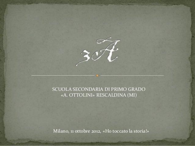 SCUOLA SECONDARIA DI PRIMO GRADO   «A. OTTOLINI» RESCALDINA (MI)Milano, 11 ottobre 2012, «Ho toccato la storia!»