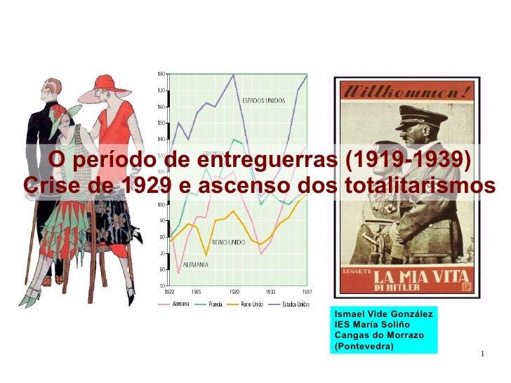 O período de entreguerras (1919-1939) Crise de 1929 e ascenso dos totalitarismos Ismael Vide González IES María Soliño Can...