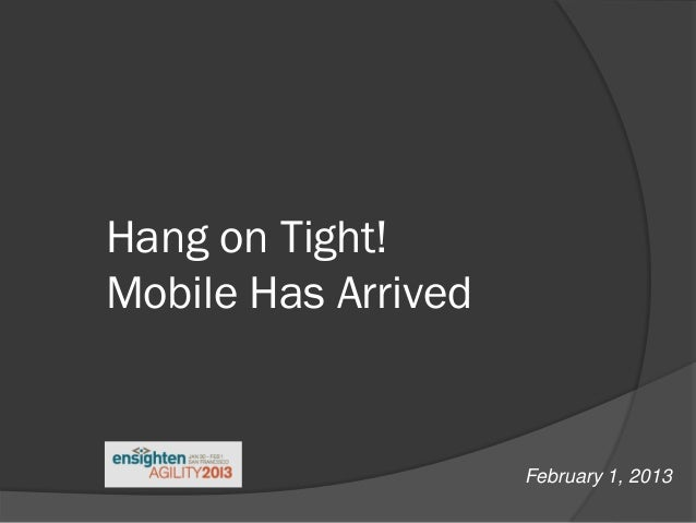 Hang on Tight!Mobile Has Arrived                     February 1, 2013