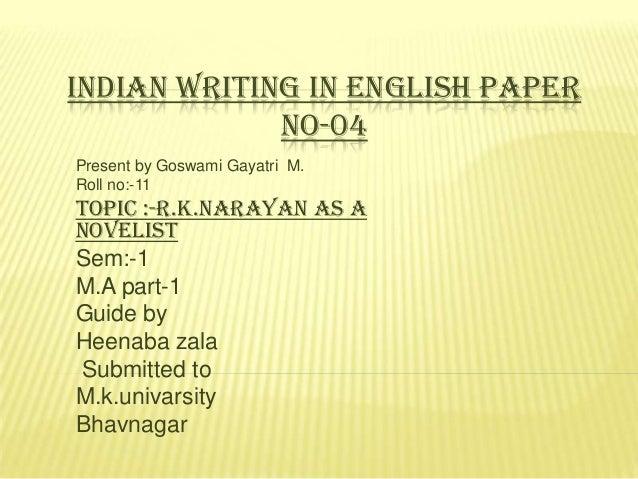 INDIAN WRITING IN ENGLISH PAPER NO-04 Present by Goswami Gayatri M. Roll no:-11  Topic :-R.k.Narayan as a Novelist Sem:-1 ...