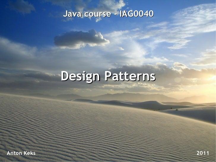 Java course - IAG0040             Design PatternsAnton Keks                           2011